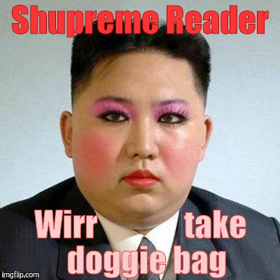 Kim Jong-un is a little on the sweet side,,, | Shupreme Reader Wirr              take         doggie bag | image tagged in kim jong-un is a little on the sweet side | made w/ Imgflip meme maker