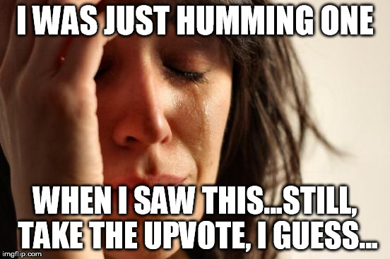 First World Problems Meme | I WAS JUST HUMMING ONE WHEN I SAW THIS...STILL, TAKE THE UPVOTE, I GUESS... | image tagged in memes,first world problems | made w/ Imgflip meme maker