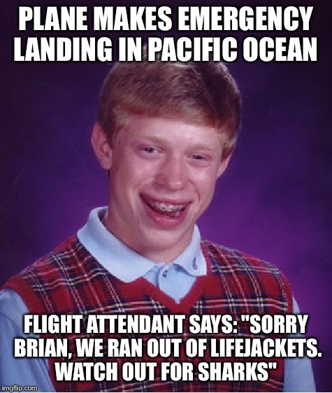 "Bad Luck Brian Meme | PLANE MAKES EMERGENCY LANDING IN PACIFIC OCEAN FLIGHT ATTENDANT SAYS: ""SORRY BRIAN, WE RAN OUT OF LIFEJACKETS. WATCH OUT FOR SHARKS"" 