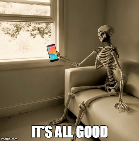Waiting for the reply | IT'S ALL GOOD | image tagged in waiting skeleton,it's all good | made w/ Imgflip meme maker