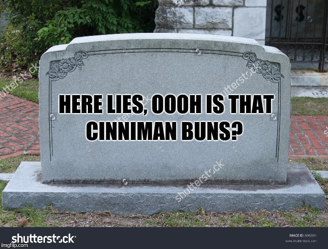 HERE LIES, OOOH IS THAT CINNIMAN BUNS? | made w/ Imgflip meme maker