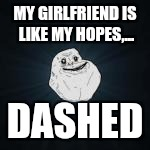 MY GIRLFRIEND IS LIKE MY HOPES,... DASHED | made w/ Imgflip meme maker