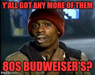 Y'all Got Any More Of That Meme | Y'ALL GOT​ ANY MORE OF THEM 80S BUDWEISER'S? | image tagged in memes,yall got any more of | made w/ Imgflip meme maker