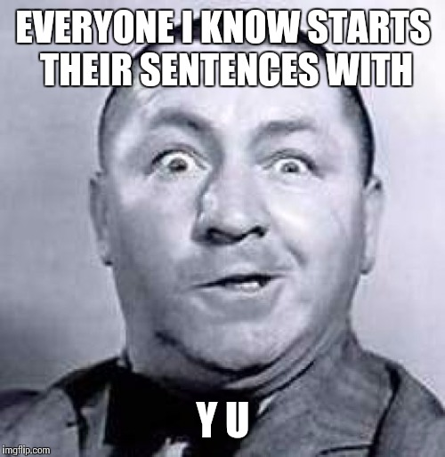EVERYONE I KNOW STARTS THEIR SENTENCES WITH Y U | made w/ Imgflip meme maker