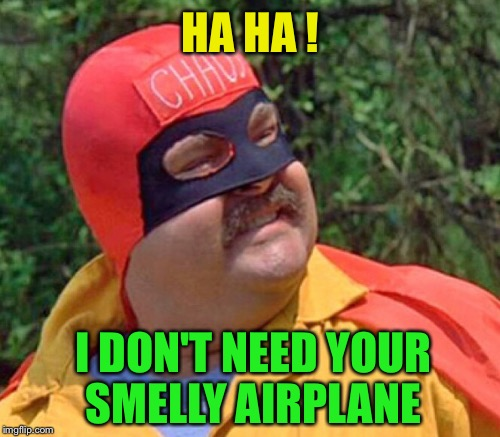 HA HA ! I DON'T NEED YOUR SMELLY AIRPLANE | made w/ Imgflip meme maker