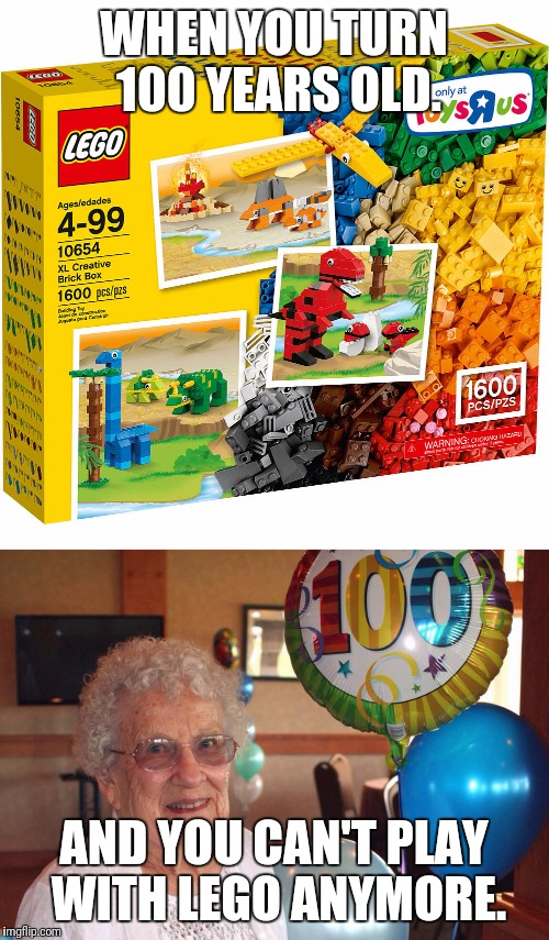100 years old problems. | WHEN YOU TURN 100 YEARS OLD. AND YOU CAN'T PLAY WITH LEGO ANYMORE. | image tagged in lego,old lady | made w/ Imgflip meme maker