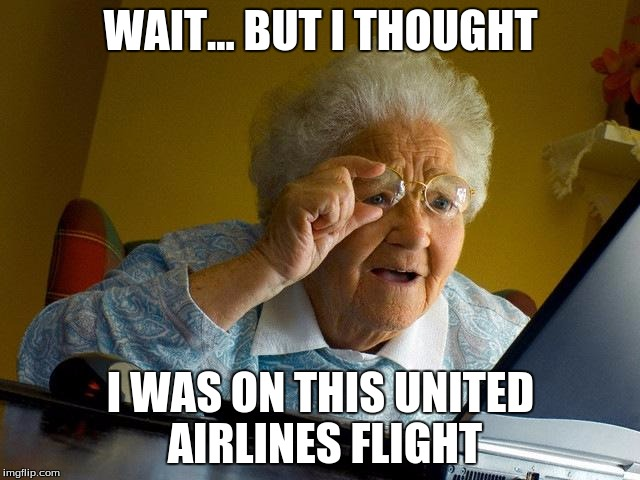 Grandma Finds The Internet | WAIT... BUT I THOUGHT I WAS ON THIS UNITED AIRLINES FLIGHT | image tagged in memes,grandma finds the internet | made w/ Imgflip meme maker