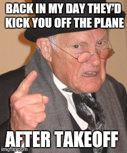 Back In My Day Meme | BACK IN MY DAY THEY'D KICK YOU OFF THE PLANE AFTER TAKEOFF | image tagged in memes,back in my day | made w/ Imgflip meme maker