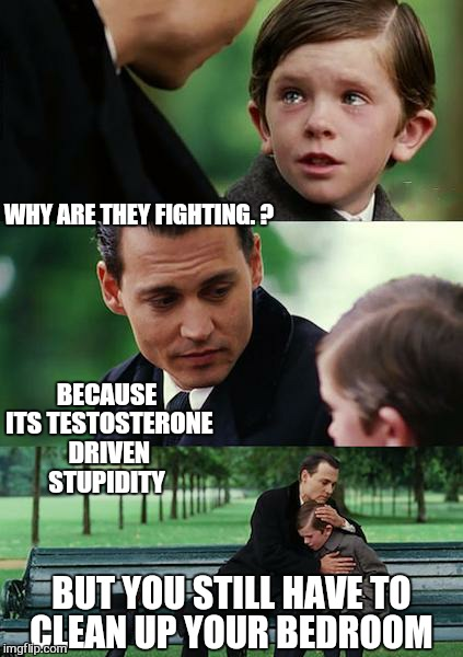 Finding Neverland Meme | WHY ARE THEY FIGHTING. ? BECAUSE ITS TESTOSTERONE DRIVEN STUPIDITY BUT YOU STILL HAVE TO CLEAN UP YOUR BEDROOM | image tagged in memes,finding neverland | made w/ Imgflip meme maker