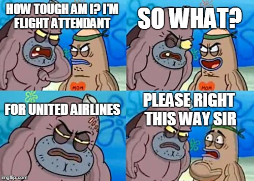 How Tough Are You Meme | HOW TOUGH AM I? I'M FLIGHT ATTENDANT SO WHAT? FOR UNITED AIRLINES PLEASE RIGHT THIS WAY SIR | image tagged in memes,how tough are you | made w/ Imgflip meme maker