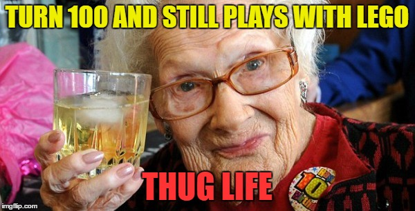TURN 100 AND STILL PLAYS WITH LEGO THUG LIFE | made w/ Imgflip meme maker