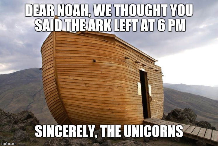 DEAR NOAH, WE THOUGHT YOU SAID THE ARK LEFT AT 6 PM SINCERELY, THE UNICORNS | image tagged in noah's ark | made w/ Imgflip meme maker