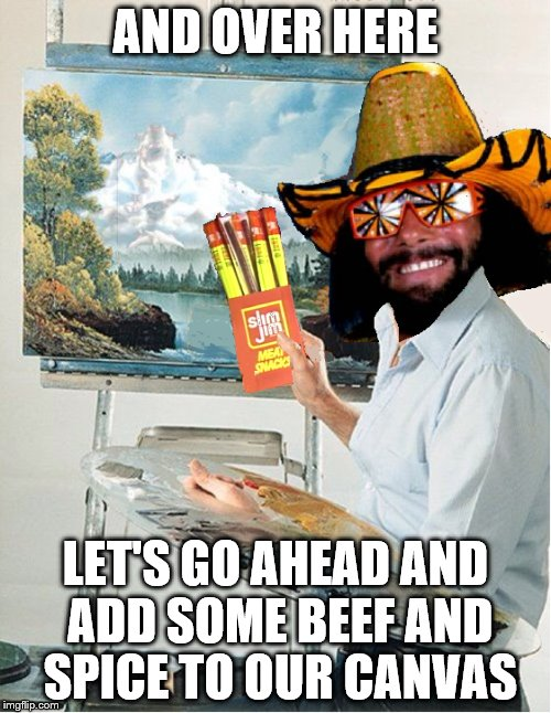 my contribution to bob ross week | AND OVER HERE LET'S GO AHEAD AND ADD SOME BEEF AND SPICE TO OUR CANVAS | image tagged in randy savage,bob ross | made w/ Imgflip meme maker