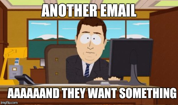 ANOTHER EMAIL AAAAAAND THEY WANT SOMETHING | made w/ Imgflip meme maker