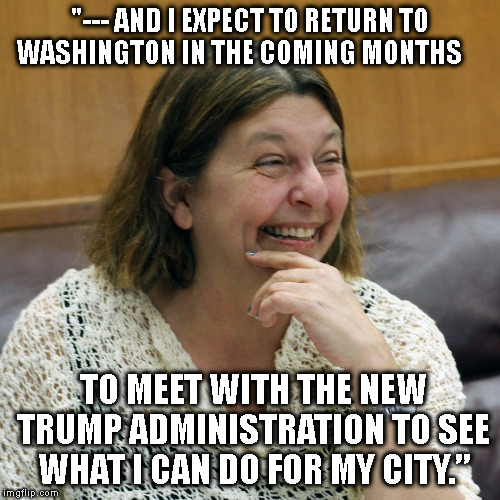 """""""--- AND I EXPECT TO RETURN TO WASHINGTON IN THE COMING MONTHS TO MEET WITH THE NEW TRUMP ADMINISTRATION TO SEE WHAT I CAN DO FOR MY CITY.""""   image tagged in trump   made w/ Imgflip meme maker"""
