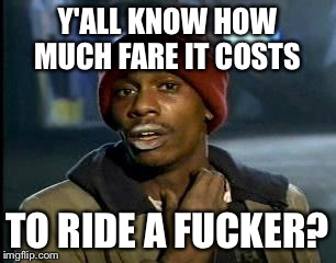 Y'all Got Any More Of That Meme | Y'ALL KNOW HOW MUCH FARE IT COSTS TO RIDE A F**KER? | image tagged in memes,yall got any more of | made w/ Imgflip meme maker