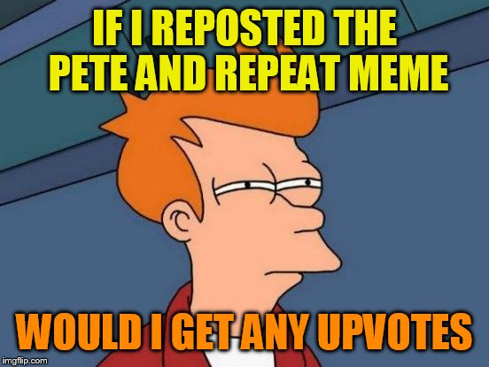 Futurama Fry Meme | IF I REPOSTED THE PETE AND REPEAT MEME WOULD I GET ANY UPVOTES | image tagged in memes,futurama fry | made w/ Imgflip meme maker