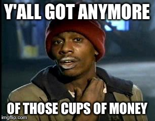 Y'all Got Any More Of That Meme | Y'ALL GOT ANYMORE OF THOSE CUPS OF MONEY | image tagged in memes,yall got any more of | made w/ Imgflip meme maker