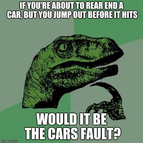 I thought of this question after an incident this morning. Lucky me that my sis knew the guy well! | IF YOU'RE ABOUT TO REAR END A CAR, BUT YOU JUMP OUT BEFORE IT HITS WOULD IT BE THE CARS FAULT? | image tagged in memes,philosoraptor | made w/ Imgflip meme maker