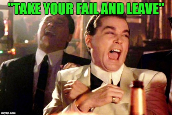 """TAKE YOUR FAIL AND LEAVE"" 