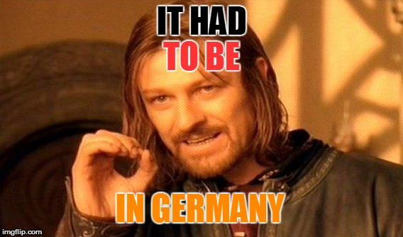 One Does Not Simply Meme | IT HAD TO BE IN GERMANY | image tagged in memes,one does not simply | made w/ Imgflip meme maker