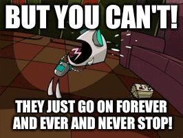 Worried gir | BUT YOU CAN'T! THEY JUST GO ON FOREVER AND EVER AND NEVER STOP! | image tagged in worried gir | made w/ Imgflip meme maker