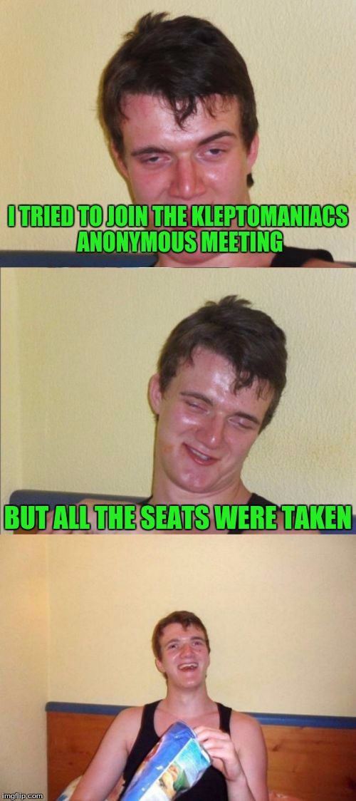 10 guy bad pun | I TRIED TO JOIN THE KLEPTOMANIACS ANONYMOUS MEETING BUT ALL THE SEATS WERE TAKEN | image tagged in 10 guy bad pun | made w/ Imgflip meme maker