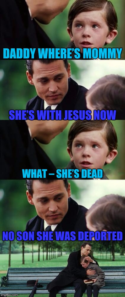 Finding Neverland | DADDY WHERE'S MOMMY NO SON SHE WAS DEPORTED SHE'S WITH JESUS NOW WHAT – SHE'S DEAD | image tagged in memes,finding neverland | made w/ Imgflip meme maker