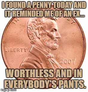 Penny | I FOUND A PENNY TODAY AND IT REMINDED ME OF AN EX... WORTHLESS AND IN EVERYBODY'S PANTS. | image tagged in penny,ex,worthless,funny,funny memes | made w/ Imgflip meme maker
