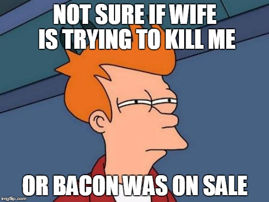 Futurama Fry Meme | NOT SURE IF WIFE IS TRYING TO KILL ME OR BACON WAS ON SALE | image tagged in memes,futurama fry | made w/ Imgflip meme maker