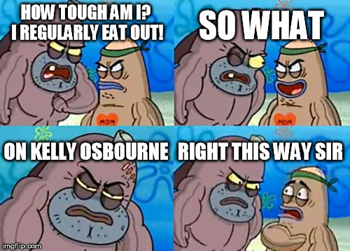 The family | HOW TOUGH AM I? I REGULARLY EAT OUT! SO WHAT ON KELLY OSBOURNE RIGHT THIS WAY SIR | image tagged in memes,how tough are you | made w/ Imgflip meme maker