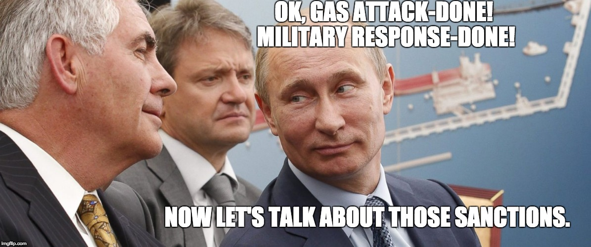 Exxon, Rosneft $500 billion offshore venture  |  OK, GAS ATTACK-DONE! MILITARY RESPONSE-DONE! NOW LET'S TALK ABOUT THOSE SANCTIONS. | image tagged in follow the money,money talks,conspiracy theory | made w/ Imgflip meme maker