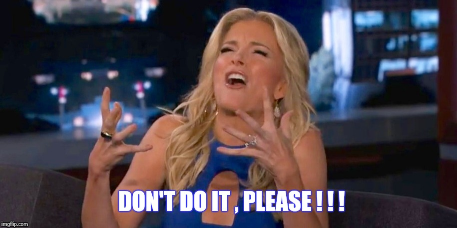 Megan Kelley | DON'T DO IT , PLEASE ! ! ! | image tagged in megan kelley | made w/ Imgflip meme maker
