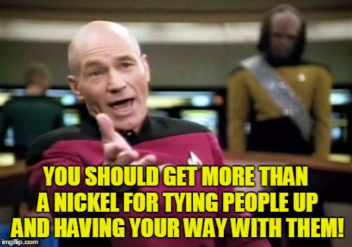 Picard Wtf Meme | YOU SHOULD GET MORE THAN A NICKEL FOR TYING PEOPLE UP AND HAVING YOUR WAY WITH THEM! | image tagged in memes,picard wtf | made w/ Imgflip meme maker
