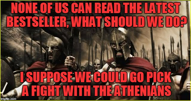NONE OF US CAN READ THE LATEST BESTSELLER, WHAT SHOULD WE DO? I SUPPOSE WE COULD GO PICK A FIGHT WITH THE ATHENIANS | made w/ Imgflip meme maker