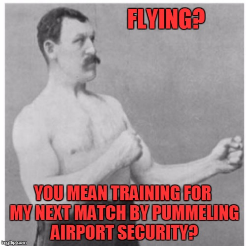 FLYING? YOU MEAN TRAINING FOR MY NEXT MATCH BY PUMMELING AIRPORT SECURITY? | made w/ Imgflip meme maker