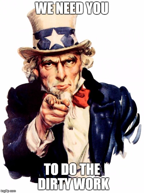 Uncle Sam Meme | WE NEED YOU TO DO THE DIRTY WORK | image tagged in memes,uncle sam | made w/ Imgflip meme maker