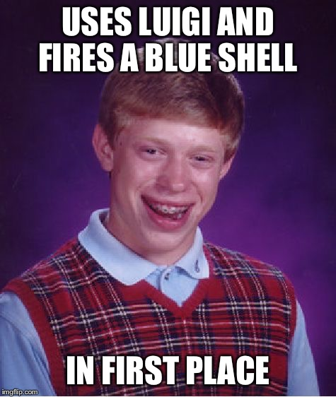 Blue shell shenanigans  | USES LUIGI AND FIRES A BLUE SHELL IN FIRST PLACE | image tagged in memes,bad luck brian,blue shell | made w/ Imgflip meme maker