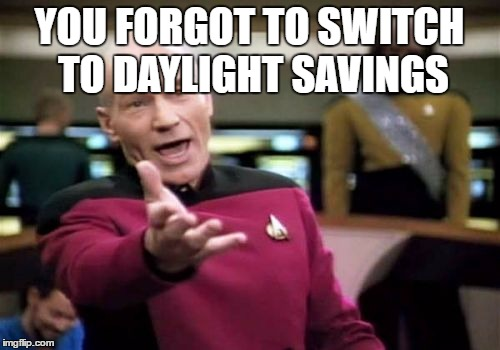 Picard Wtf Meme | YOU FORGOT TO SWITCH TO DAYLIGHT SAVINGS | image tagged in memes,picard wtf | made w/ Imgflip meme maker