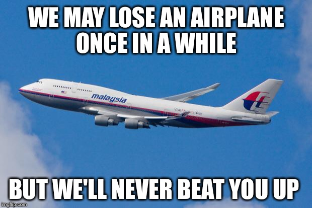Malaysia Air's new slogan  | WE MAY LOSE AN AIRPLANE ONCE IN A WHILE BUT WE'LL NEVER BEAT YOU UP | image tagged in malaysia airplane,united airlines,slogan | made w/ Imgflip meme maker
