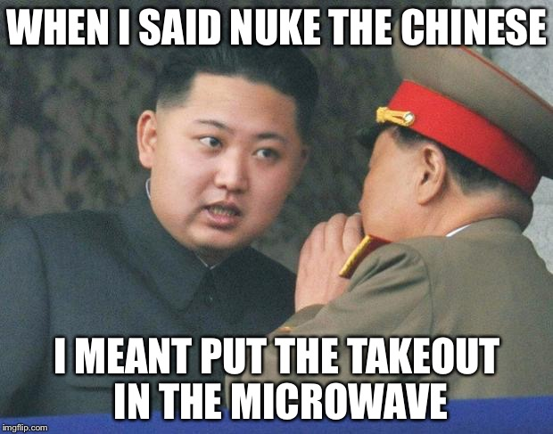 Hungry Kim Jong Un | WHEN I SAID NUKE THE CHINESE I MEANT PUT THE TAKEOUT IN THE MICROWAVE | image tagged in hungry kim jong un | made w/ Imgflip meme maker