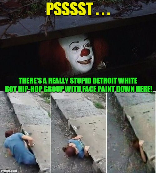 if you're a juggalo, well... | PSSSST . . . THERE'S A REALLY STUPID DETROIT WHITE BOY HIP-HOP GROUP WITH FACE PAINT DOWN HERE! | image tagged in penny wise pick up lines,memes,insane clown posse | made w/ Imgflip meme maker