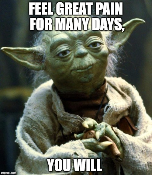 Star Wars Yoda Meme | FEEL GREAT PAIN FOR MANY DAYS, YOU WILL | image tagged in memes,star wars yoda | made w/ Imgflip meme maker