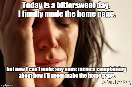 Oh the irony... | Today is a bittersweet day. I finally made the home page, but now I can't make any more memes complaining about how I'll never make the home | image tagged in memes,first world problems,irony,catch 22 | made w/ Imgflip meme maker