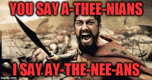 Sparta Leonidas Meme | YOU SAY A-THEE-NIANS I SAY AY-THE-NEE-ANS | image tagged in memes,sparta leonidas | made w/ Imgflip meme maker