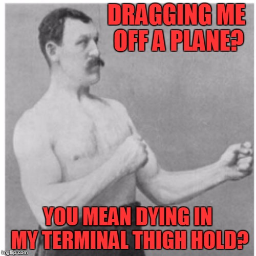 DRAGGING ME OFF A PLANE? YOU MEAN DYING IN MY TERMINAL THIGH HOLD? | made w/ Imgflip meme maker