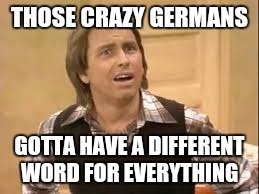 THOSE CRAZY GERMANS GOTTA HAVE A DIFFERENT WORD FOR EVERYTHING | made w/ Imgflip meme maker