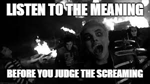 LISTEN TO THE MEANING; BEFORE YOU JUDGE THE SCREAMING | image tagged in mychemicalromance | made w/ Imgflip meme maker