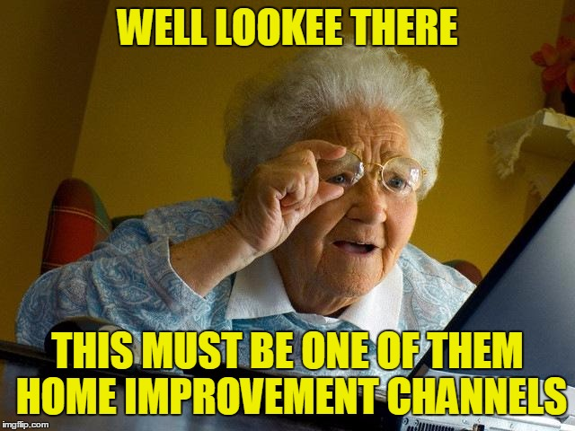 Grandma Finds The Internet Meme | WELL LOOKEE THERE THIS MUST BE ONE OF THEM HOME IMPROVEMENT CHANNELS | image tagged in memes,grandma finds the internet | made w/ Imgflip meme maker