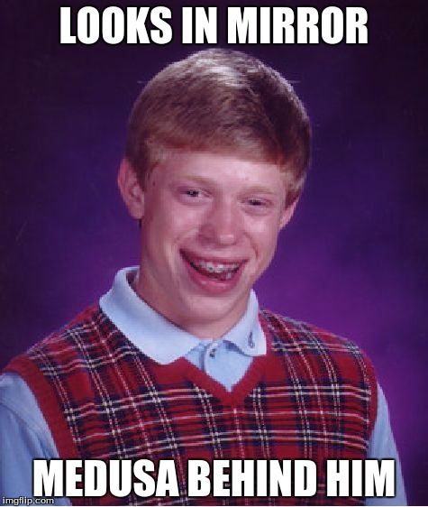 Bad luck Brian is just too unlucky... | LOOKS IN MIRROR MEDUSA BEHIND HIM | image tagged in memes,bad luck brian,meme,funny,medusa | made w/ Imgflip meme maker